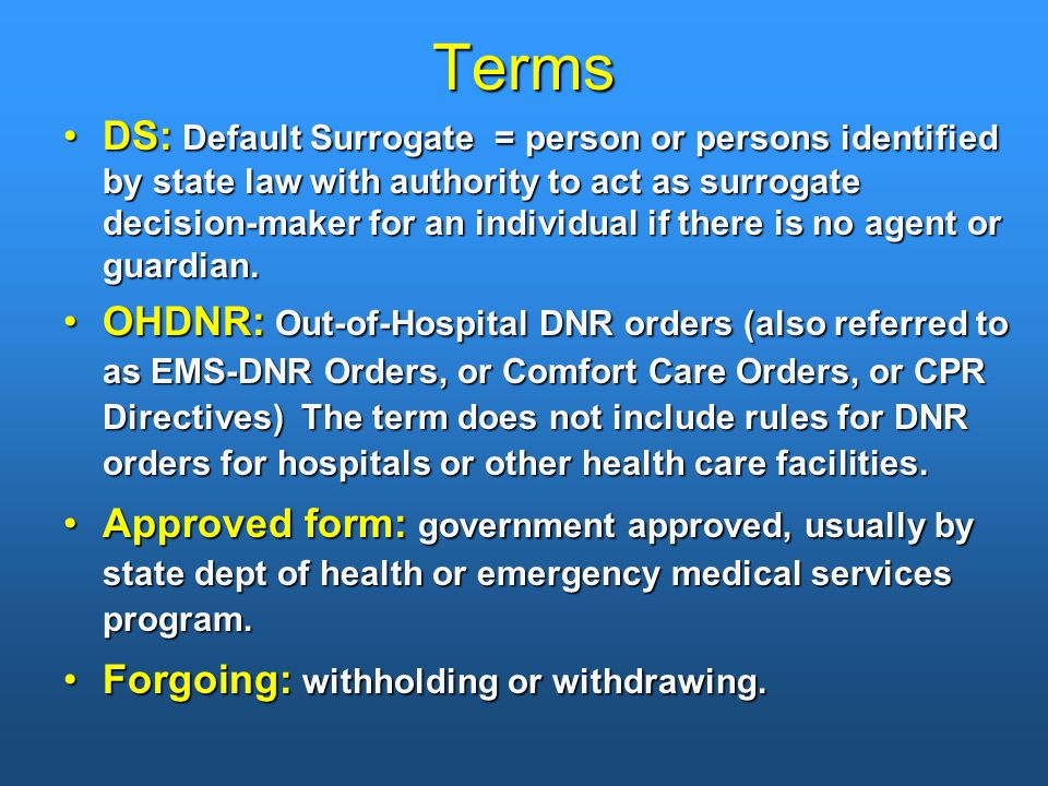 Terms DS: Default Surrogate = person or persons identified by state law with authority to act as surrogate decision-maker for an individual if there is no agent or guardian.DS: Default Surrogate = person or persons identified by state law with authority to act as surrogate decision-maker for an individual if there is no agent or guardian.