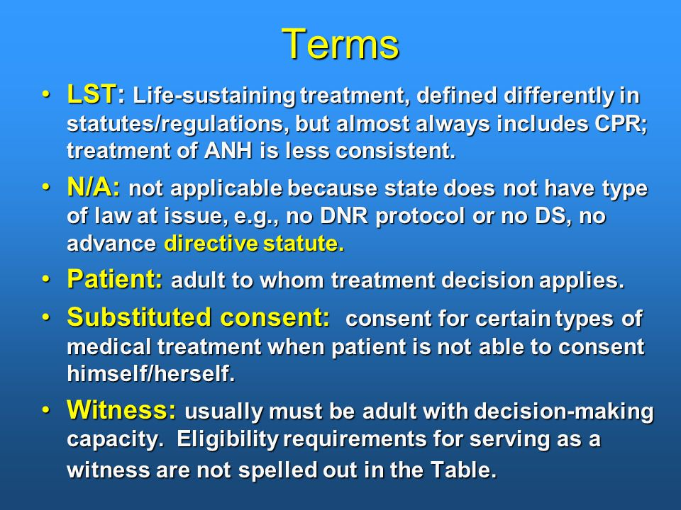 Terms LST: Life-sustaining treatment, defined differently in statutes/regulations, but almost always includes CPR; treatment of ANH is less consistent.LST: Life-sustaining treatment, defined differently in statutes/regulations, but almost always includes CPR; treatment of ANH is less consistent.