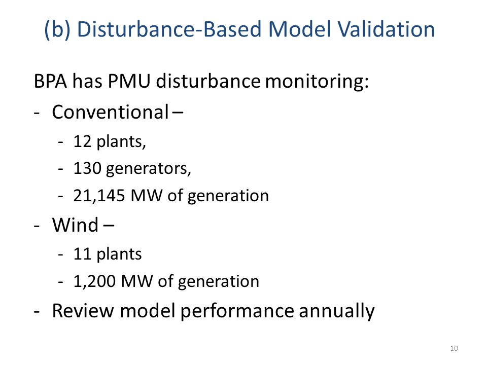 (b) Disturbance-Based Model Validation BPA has PMU disturbance monitoring: -Conventional – -12 plants, -130 generators, -21,145 MW of generation -Wind – -11 plants -1,200 MW of generation -Review model performance annually 10