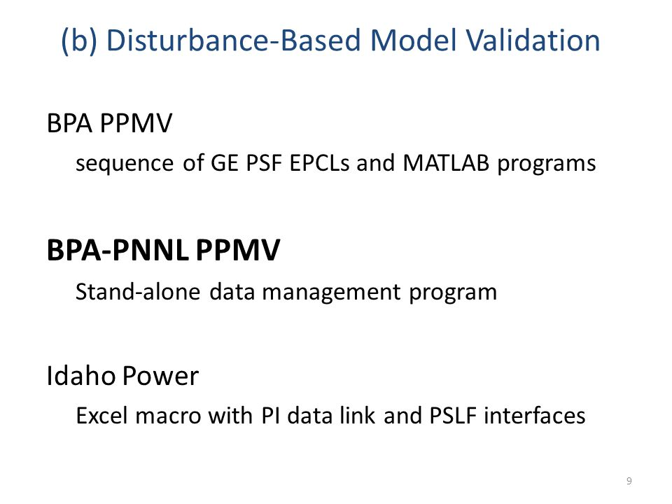 (b) Disturbance-Based Model Validation BPA PPMV sequence of GE PSF EPCLs and MATLAB programs BPA-PNNL PPMV Stand-alone data management program Idaho Power Excel macro with PI data link and PSLF interfaces 9