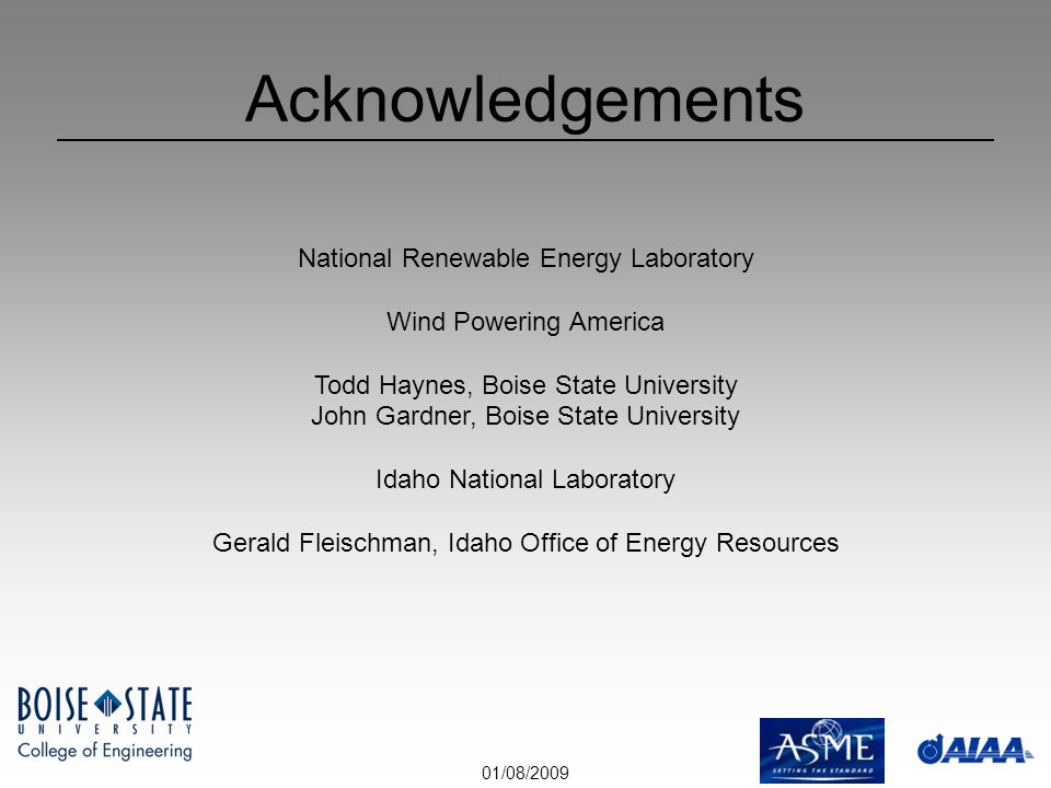 01/08/2009 Acknowledgements National Renewable Energy Laboratory Wind Powering America Todd Haynes, Boise State University John Gardner, Boise State University Idaho National Laboratory Gerald Fleischman, Idaho Office of Energy Resources