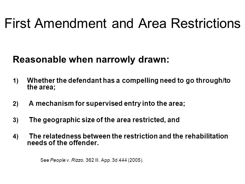 First Amendment and Area Restrictions Reasonable when narrowly drawn: 1) Whether the defendant has a compelling need to go through/to the area; 2) A mechanism for supervised entry into the area; 3) The geographic size of the area restricted, and 4) The relatedness between the restriction and the rehabilitation needs of the offender.