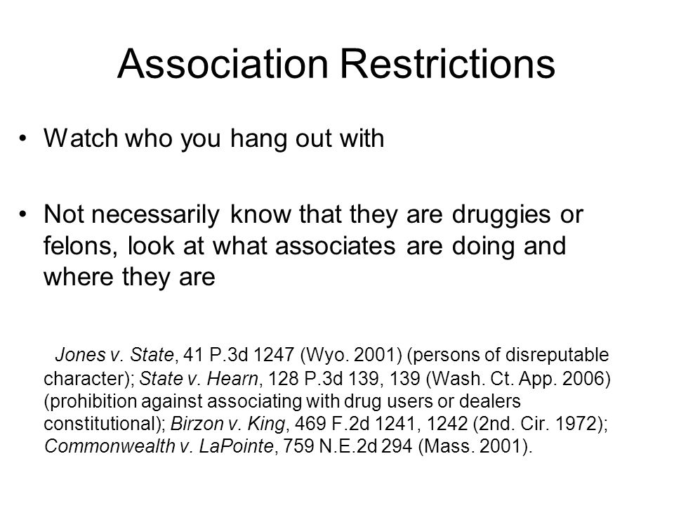 Association Restrictions Watch who you hang out with Not necessarily know that they are druggies or felons, look at what associates are doing and where they are Jones v.