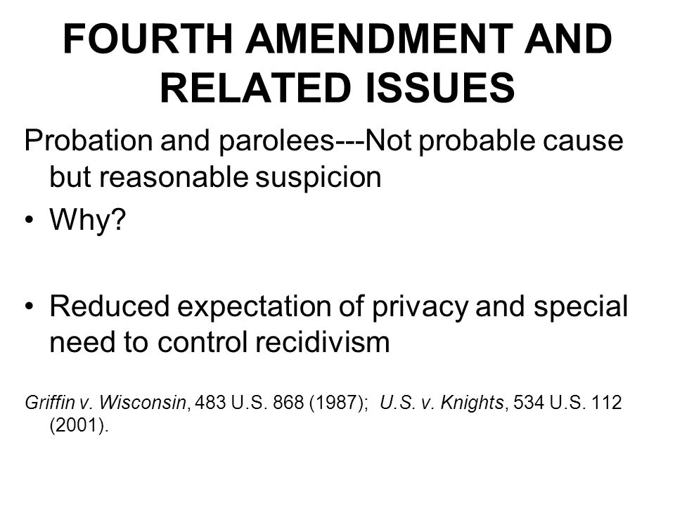 FOURTH AMENDMENT AND RELATED ISSUES Probation and parolees---Not probable cause but reasonable suspicion Why.