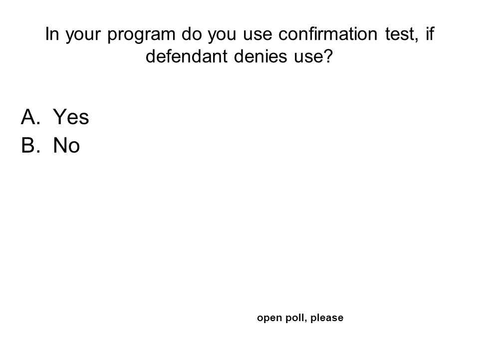 In your program do you use confirmation test, if defendant denies use A.Yes B.No open poll, please