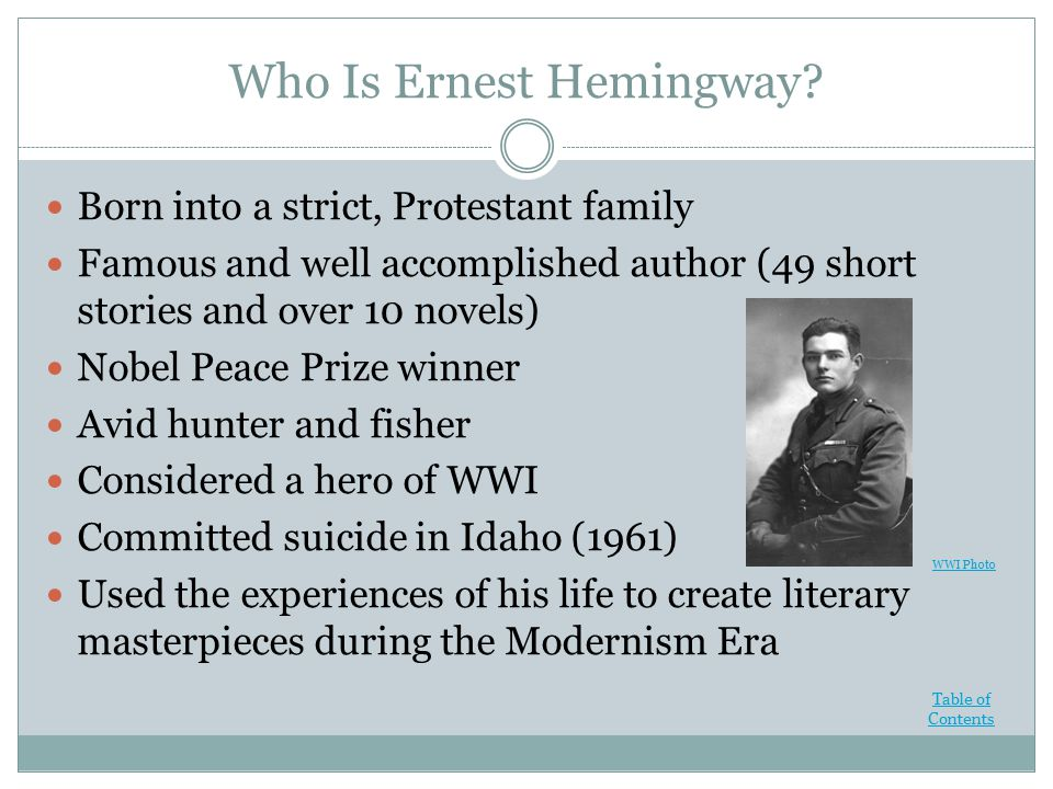 Who Is Ernest Hemingway? Born into a strict, Protestant family Famous and well accomplished author (49 short stories and over 10 novels) Nobel Peace P