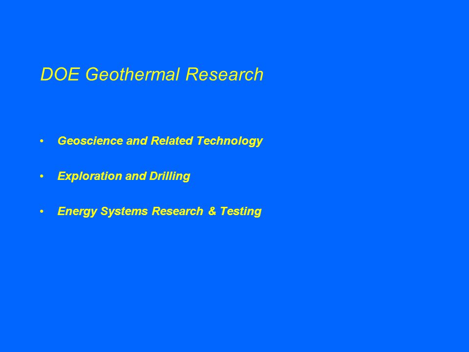 DOE Geothermal Research Geoscience and Related Technology Exploration and Drilling Energy Systems Research & Testing