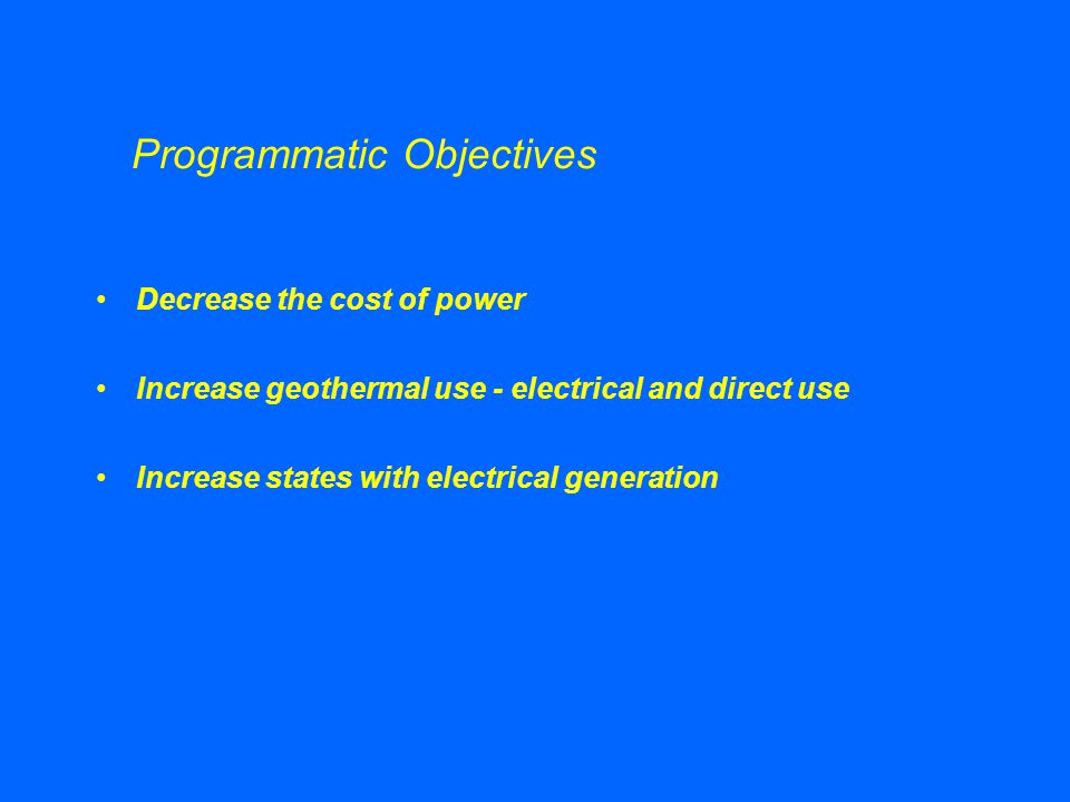 Programmatic Objectives Decrease the cost of power Increase geothermal use - electrical and direct use Increase states with electrical generation