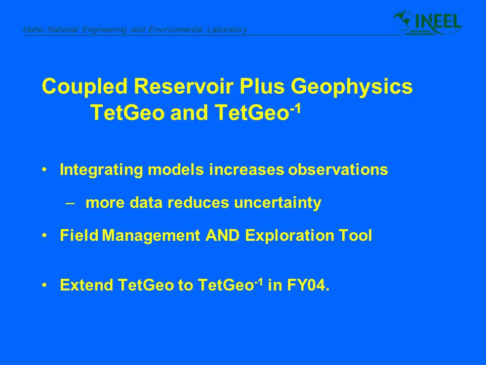 Idaho National Engineering and Environmental Laboratory Coupled Reservoir Plus Geophysics TetGeo and TetGeo -1 Integrating models increases observations – more data reduces uncertainty Field Management AND Exploration Tool Extend TetGeo to TetGeo -1 in FY04.