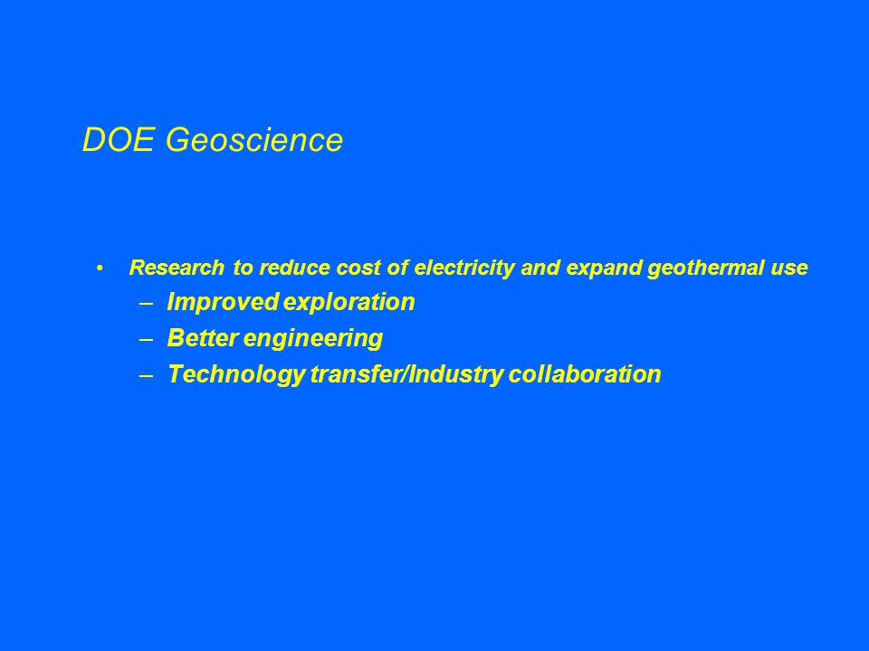 DOE Geoscience Research to reduce cost of electricity and expand geothermal use –Improved exploration –Better engineering –Technology transfer/Industry collaboration