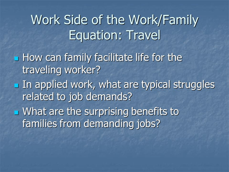 Work Side of the Work/Family Equation: Travel How can family facilitate life for the traveling worker? How can family facilitate life for the travelin