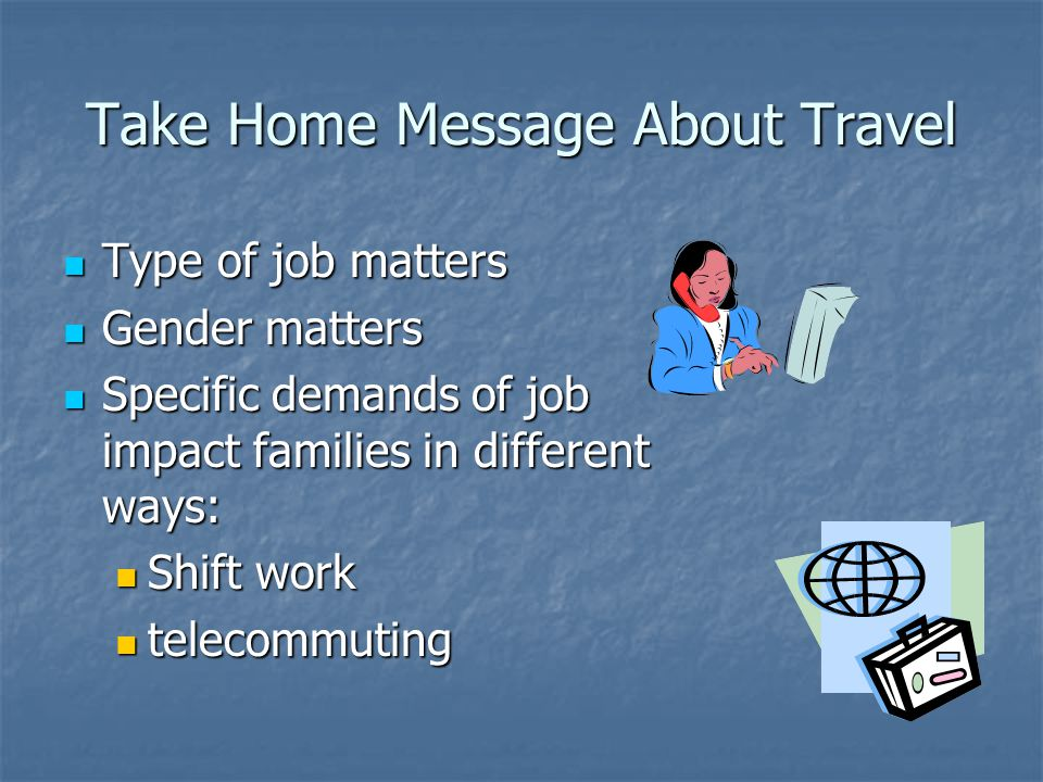 Take Home Message About Travel Type of job matters Type of job matters Gender matters Gender matters Specific demands of job impact families in differ