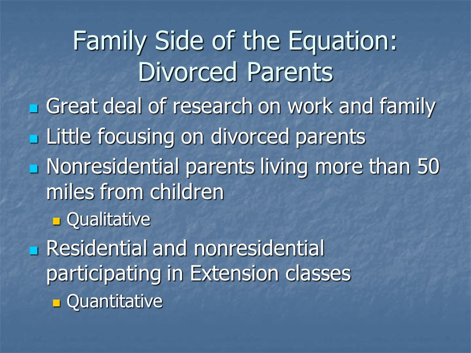 Family Side of the Equation: Divorced Parents Great deal of research on work and family Great deal of research on work and family Little focusing on d