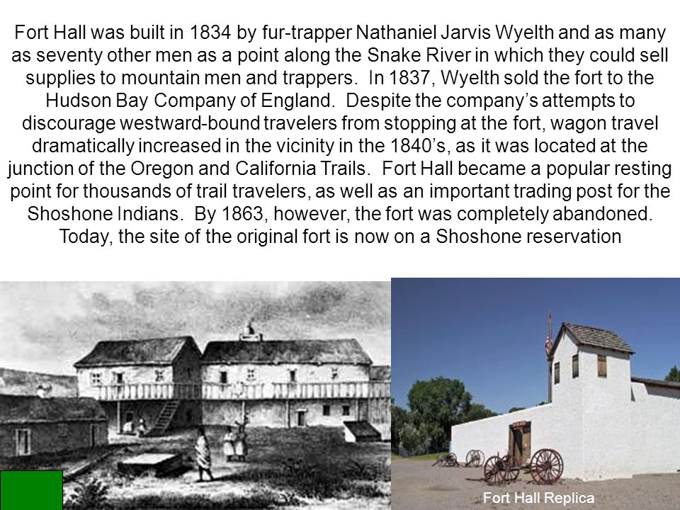 Fort Hall Replica Fort Hall was built in 1834 by fur-trapper Nathaniel Jarvis Wyelth and as many as seventy other men as a point along the Snake River