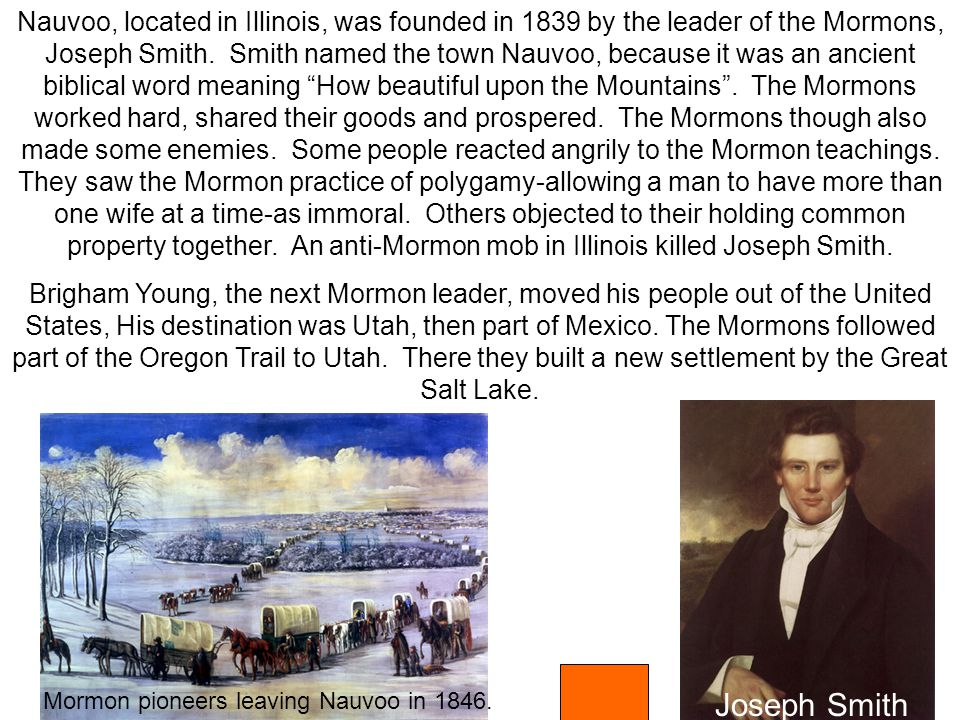 Mormon pioneers leaving Nauvoo in 1846. Nauvoo, located in Illinois, was founded in 1839 by the leader of the Mormons, Joseph Smith. Smith named the t