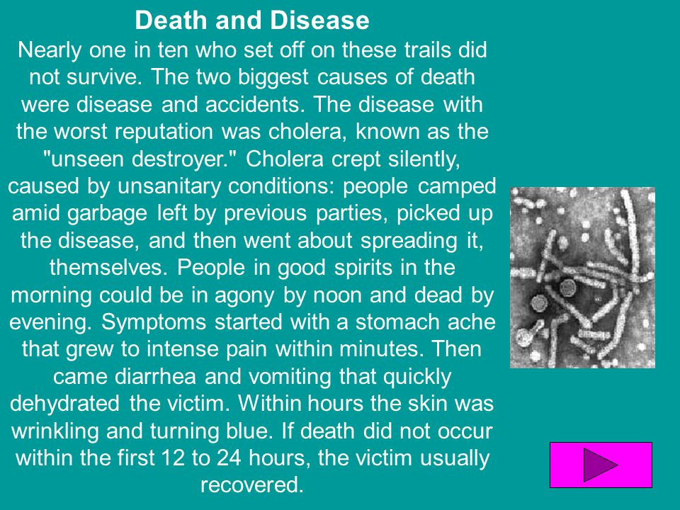 Death and Disease Nearly one in ten who set off on these trails did not survive. The two biggest causes of death were disease and accidents. The disea