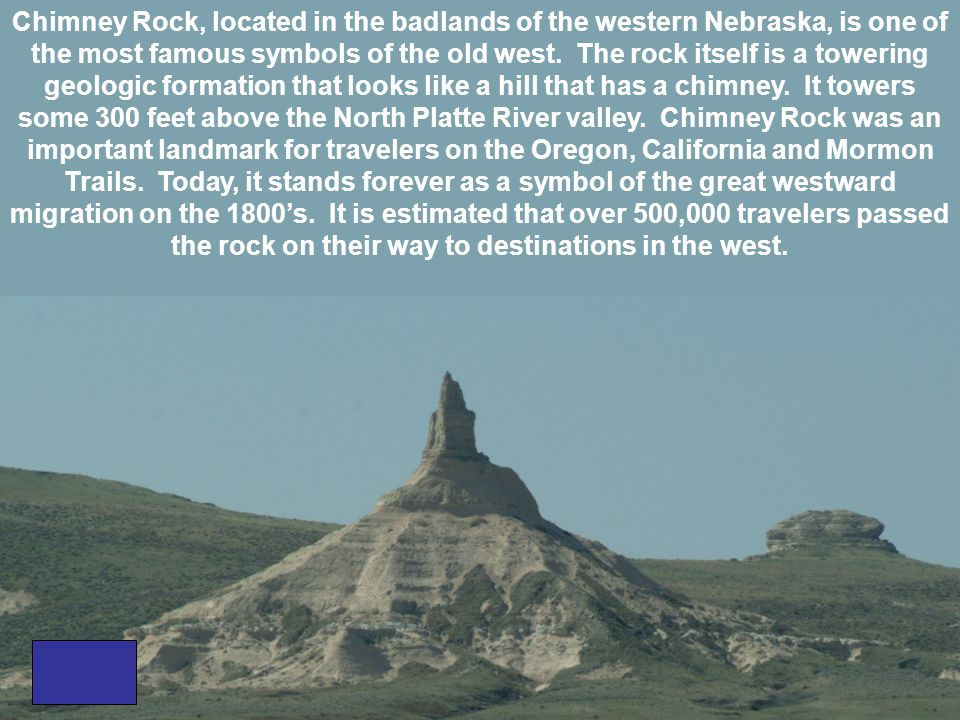 Chimney Rock, located in the badlands of the western Nebraska, is one of the most famous symbols of the old west. The rock itself is a towering geolog