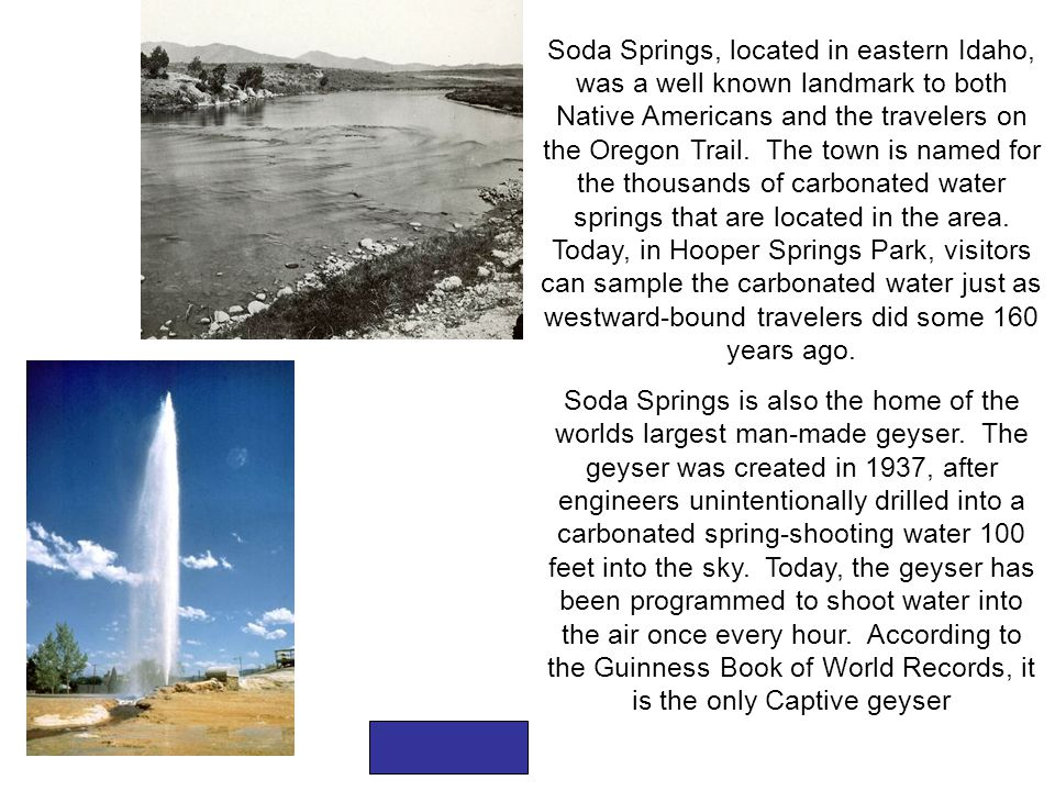 Soda Springs, located in eastern Idaho, was a well known landmark to both Native Americans and the travelers on the Oregon Trail. The town is named fo