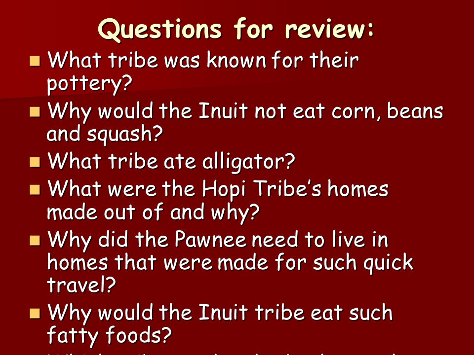 Questions for review: What tribe was known for their pottery? What tribe was known for their pottery? Why would the Inuit not eat corn, beans and squa