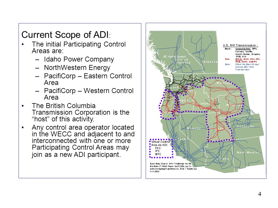 4 Current Scope of ADI : The initial Participating Control Areas are: –Idaho Power Company –NorthWestern Energy –PacifiCorp – Eastern Control Area –PacifiCorp – Western Control Area The British Columbia Transmission Corporation is the host of this activity.