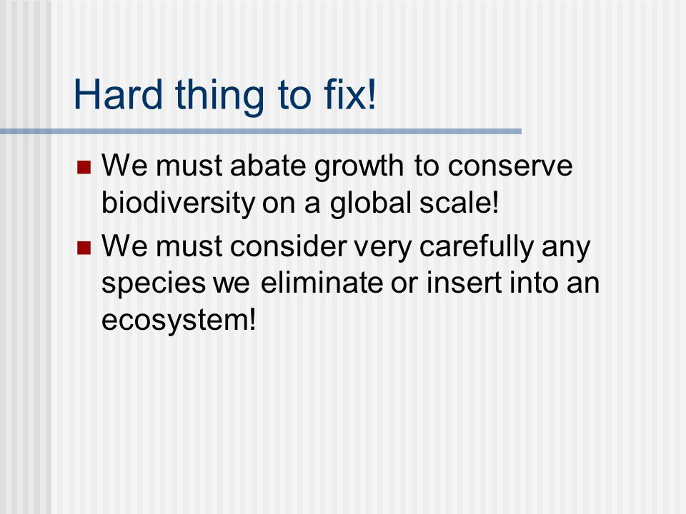 Hard thing to fix. We must abate growth to conserve biodiversity on a global scale.