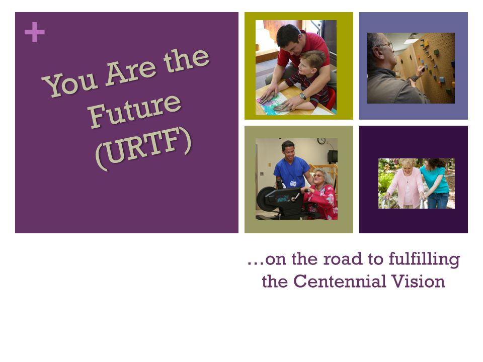+ …on the road to fulfilling the Centennial Vision You Are the Future (URTF)