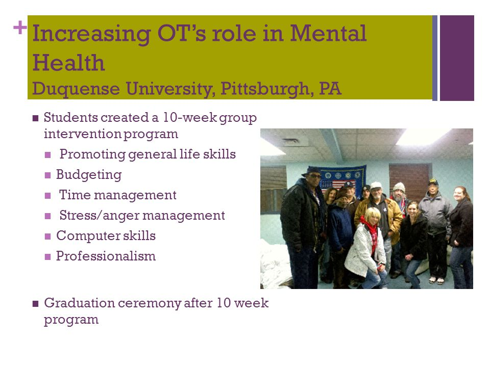 + Increasing OT's role in Mental Health Duquense University, Pittsburgh, PA Students created a 10-week group intervention program Promoting general li