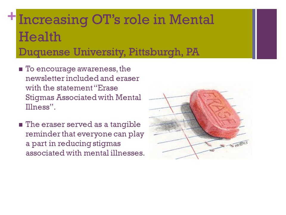 + Increasing OT's role in Mental Health Duquense University, Pittsburgh, PA To encourage awareness, the newsletter included and eraser with the statem