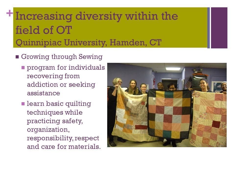+ Increasing diversity within the field of OT Quinnipiac University, Hamden, CT Growing through Sewing program for individuals recovering from addicti
