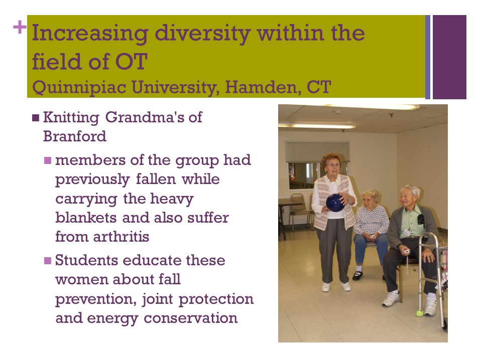 + Increasing diversity within the field of OT Quinnipiac University, Hamden, CT Knitting Grandma s of Branford members of the group had previously fallen while carrying the heavy blankets and also suffer from arthritis Students educate these women about fall prevention, joint protection and energy conservation