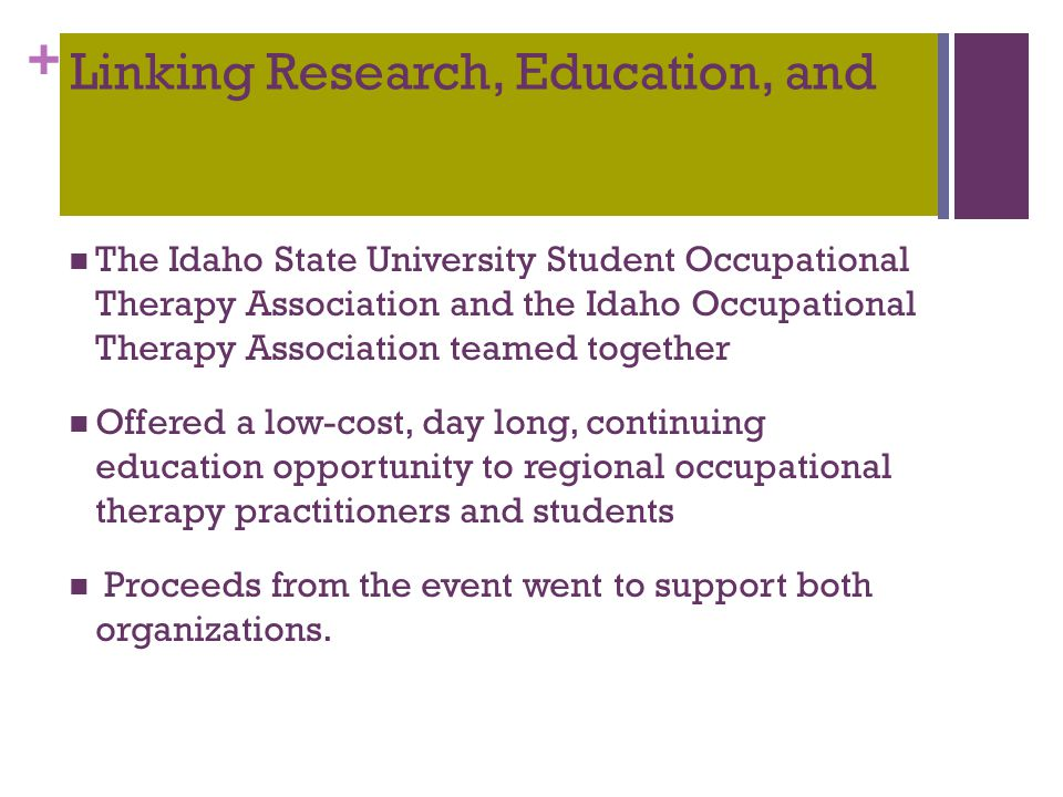 + Linking Research, Education, and P r a c t i c e I d a h o S t a t e U n i v e r s i t y, P o c a t e l l o, I d a h o The Idaho State University Student Occupational Therapy Association and the Idaho Occupational Therapy Association teamed together Offered a low-cost, day long, continuing education opportunity to regional occupational therapy practitioners and students Proceeds from the event went to support both organizations.