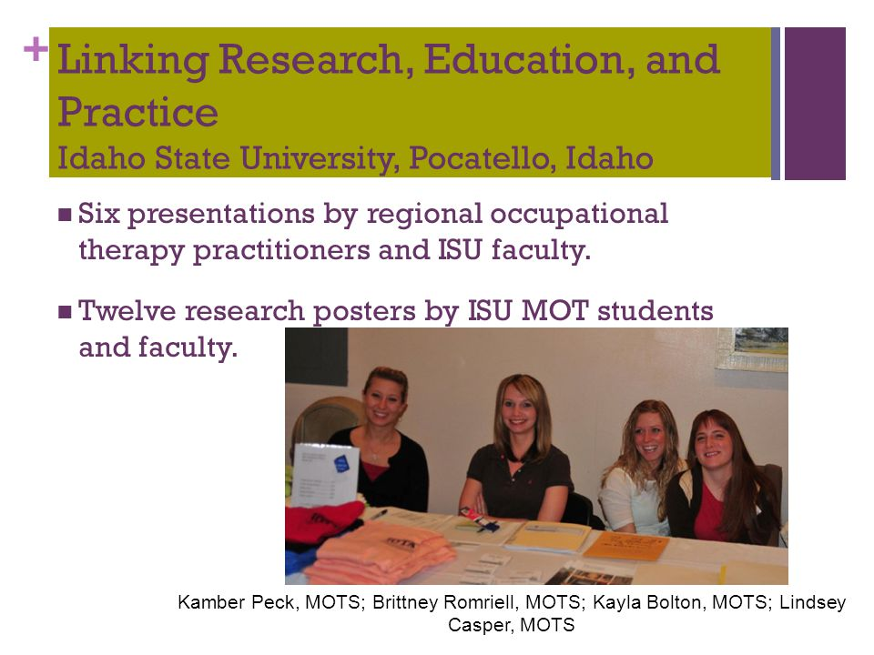 + Linking Research, Education, and Practice Idaho State University, Pocatello, Idaho Six presentations by regional occupational therapy practitioners and ISU faculty.