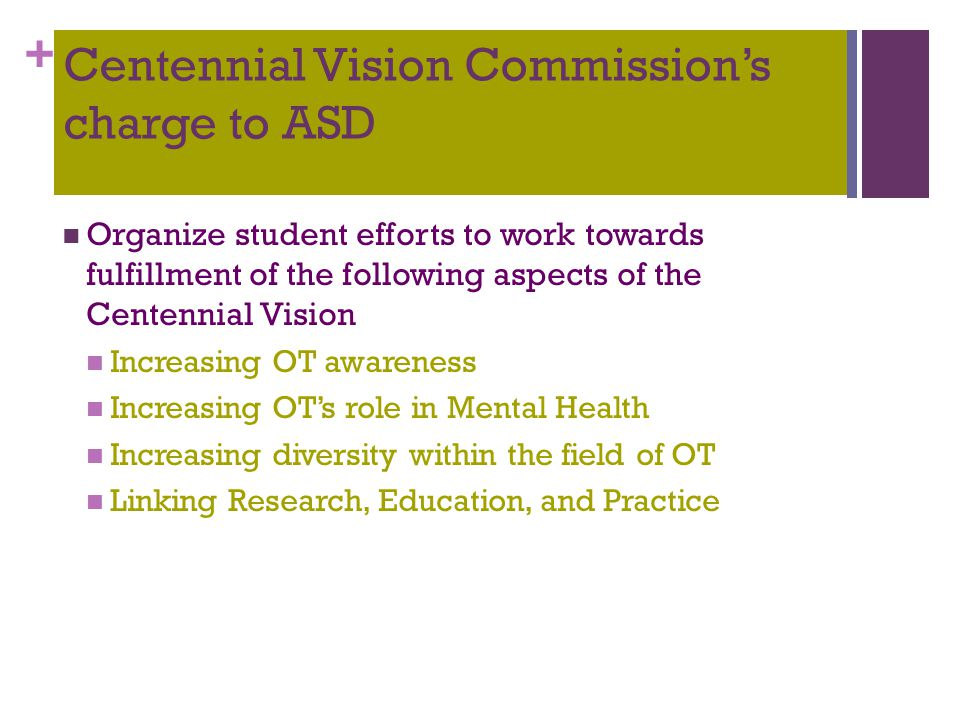 + Centennial Vision Commission's charge to ASD Organize student efforts to work towards fulfillment of the following aspects of the Centennial Vision Increasing OT awareness Increasing OT's role in Mental Health Increasing diversity within the field of OT Linking Research, Education, and Practice