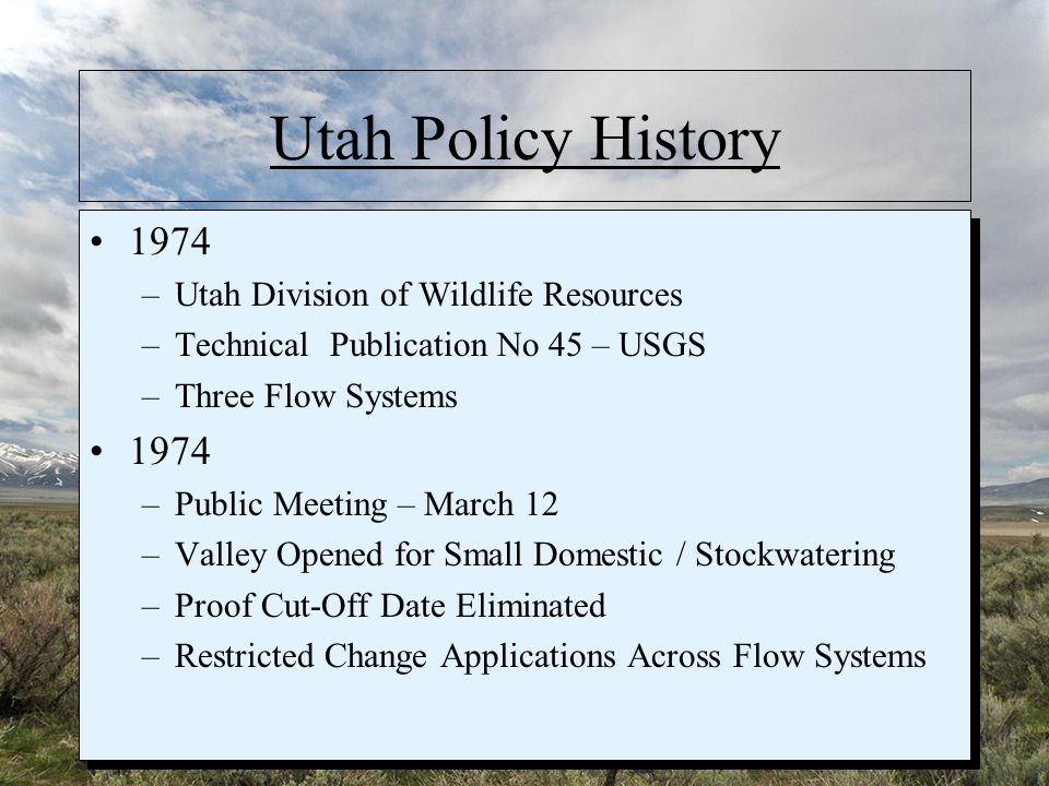 Utah Policy History 1974 –Utah Division of Wildlife Resources –Technical Publication No 45 – USGS –Three Flow Systems 1974 –Public Meeting – March 12 –Valley Opened for Small Domestic / Stockwatering –Proof Cut-Off Date Eliminated –Restricted Change Applications Across Flow Systems 1974 –Utah Division of Wildlife Resources –Technical Publication No 45 – USGS –Three Flow Systems 1974 –Public Meeting – March 12 –Valley Opened for Small Domestic / Stockwatering –Proof Cut-Off Date Eliminated –Restricted Change Applications Across Flow Systems