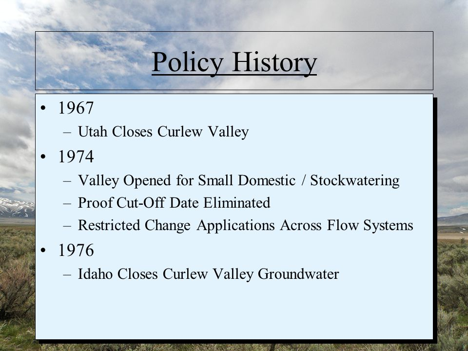 Policy History 1967 –Utah Closes Curlew Valley 1974 –Valley Opened for Small Domestic / Stockwatering –Proof Cut-Off Date Eliminated –Restricted Change Applications Across Flow Systems 1976 –Idaho Closes Curlew Valley Groundwater 1967 –Utah Closes Curlew Valley 1974 –Valley Opened for Small Domestic / Stockwatering –Proof Cut-Off Date Eliminated –Restricted Change Applications Across Flow Systems 1976 –Idaho Closes Curlew Valley Groundwater