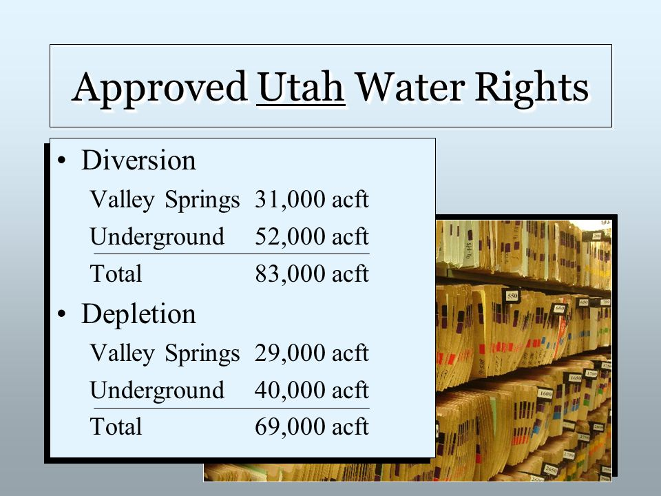 Approved Utah Water Rights Diversion Valley Springs31,000 acft Underground52,000 acft Total83,000 acft Depletion Valley Springs29,000 acft Underground40,000 acft Total69,000 acft Diversion Valley Springs31,000 acft Underground52,000 acft Total83,000 acft Depletion Valley Springs29,000 acft Underground40,000 acft Total69,000 acft