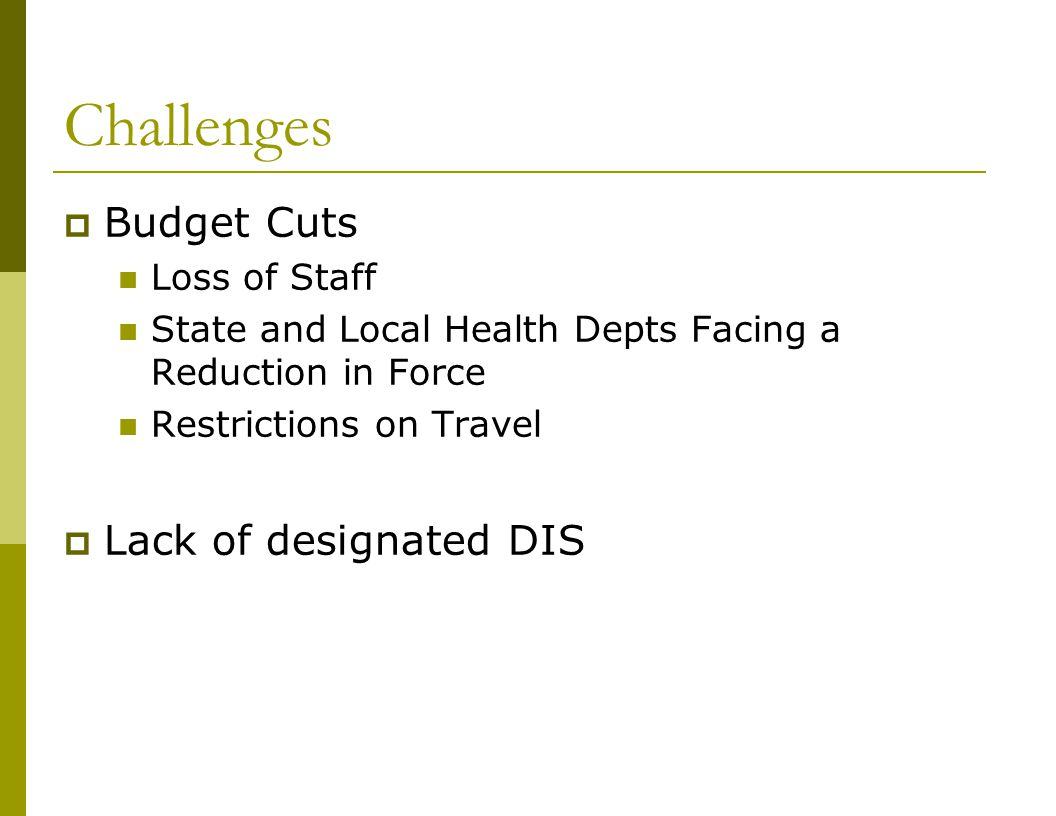 Challenges  Budget Cuts Loss of Staff State and Local Health Depts Facing a Reduction in Force Restrictions on Travel  Lack of designated DIS