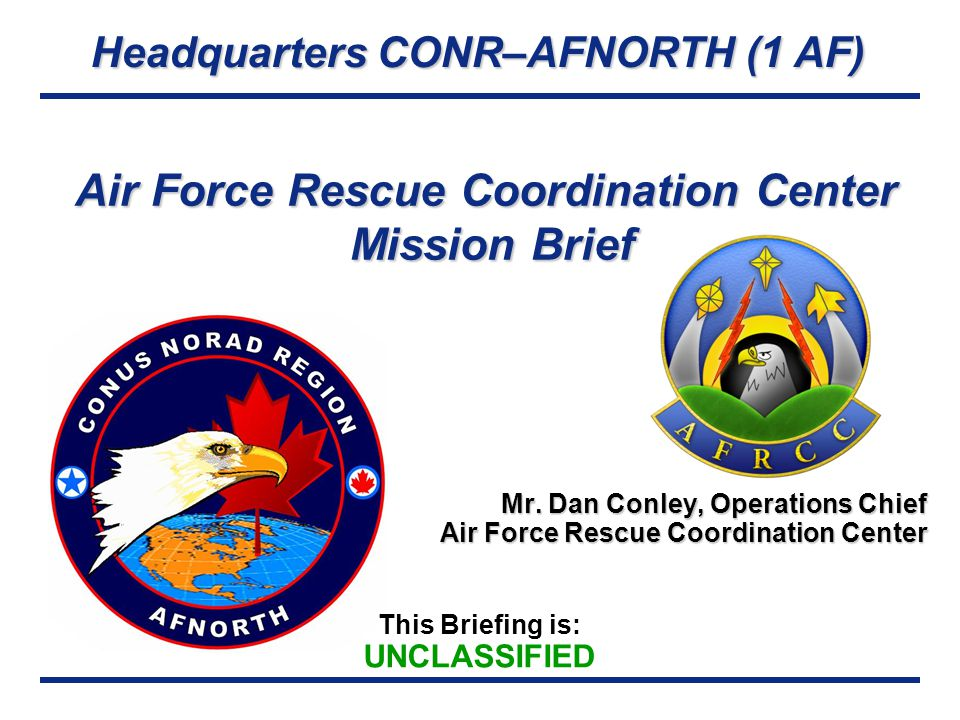 Headquarters CONR–AFNORTH (1 AF) This Briefing is: UNCLASSIFIED Air Force Rescue Coordination Center Mission Brief Mr.
