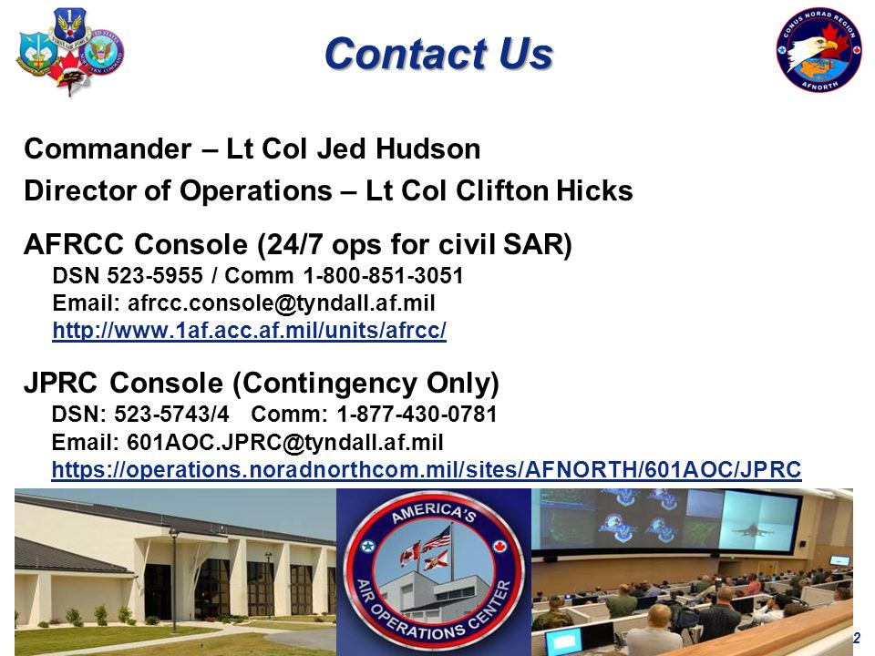 12 Contact Us Commander – Lt Col Jed Hudson Director of Operations – Lt Col Clifton Hicks AFRCC Console (24/7 ops for civil SAR) DSN 523-5955 / Comm 1-800-851-3051 Email: afrcc.console@tyndall.af.mil http://www.1af.acc.af.mil/units/afrcc/ JPRC Console (Contingency Only) DSN: 523-5743/4 Comm: 1-877-430-0781 Email: 601AOC.JPRC@tyndall.af.mil https://operations.noradnorthcom.mil/sites/AFNORTH/601AOC/JPRC https://operations.noradnorthcom.mil/sites/AFNORTH/601AOC/JPRC