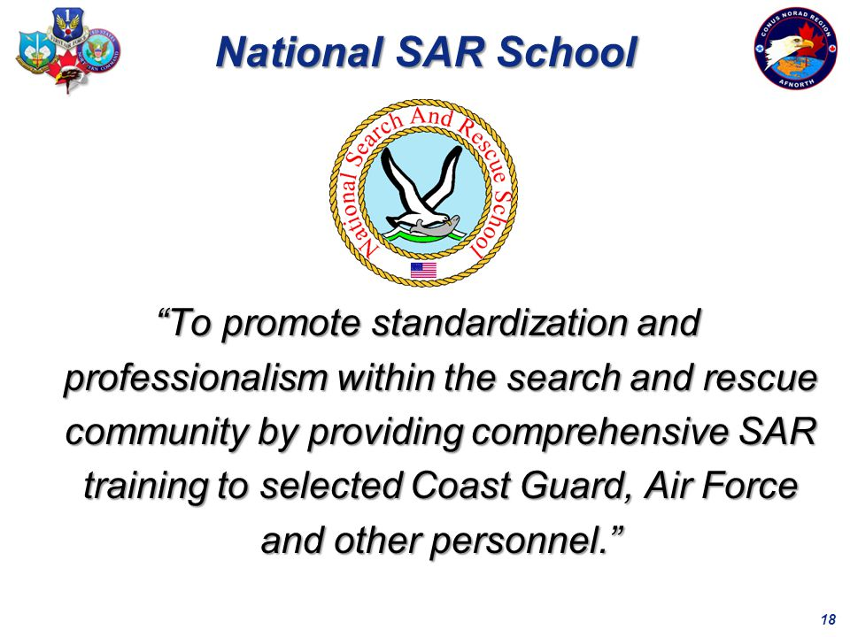 18 National SAR School To promote standardization and professionalism within the search and rescue community by providing comprehensive SAR training to selected Coast Guard, Air Force and other personnel.