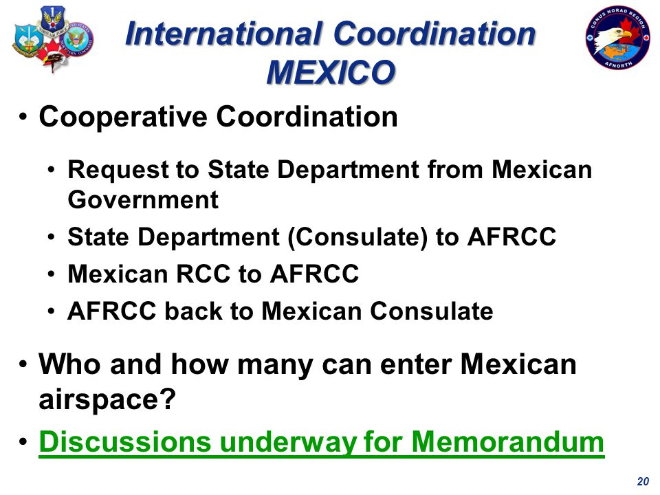 20 International Coordination MEXICO Cooperative Coordination Request to State Department from Mexican Government State Department (Consulate) to AFRCC Mexican RCC to AFRCC AFRCC back to Mexican Consulate Who and how many can enter Mexican airspace.