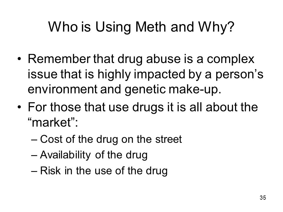 35 Who is Using Meth and Why? Remember that drug abuse is a complex issue that is highly impacted by a person's environment and genetic make-up. For t