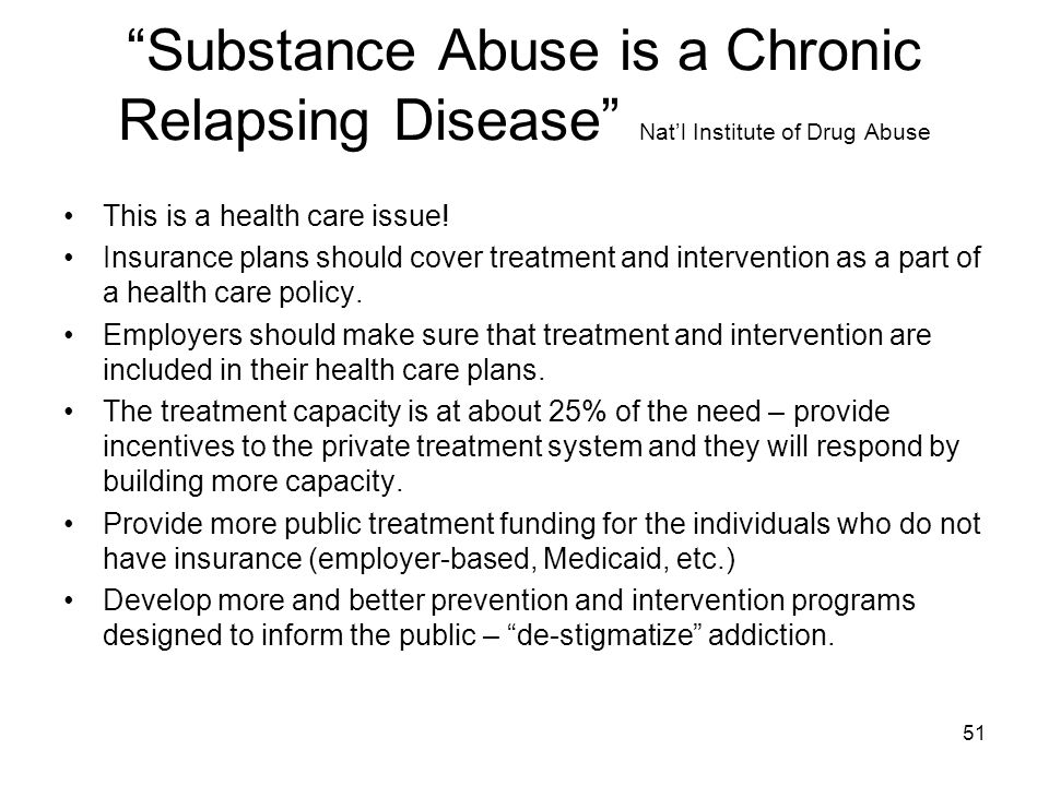 "51 ""Substance Abuse is a Chronic Relapsing Disease"" Nat'l Institute of Drug Abuse This is a health care issue! Insurance plans should cover treatment"