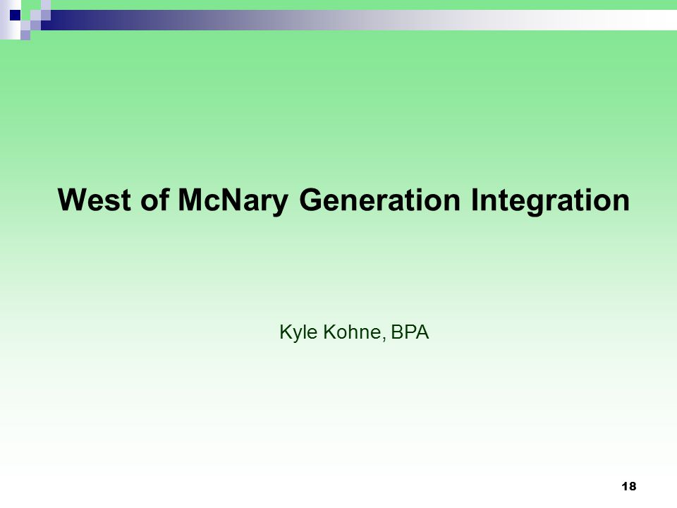 18 West of McNary Generation Integration Kyle Kohne, BPA