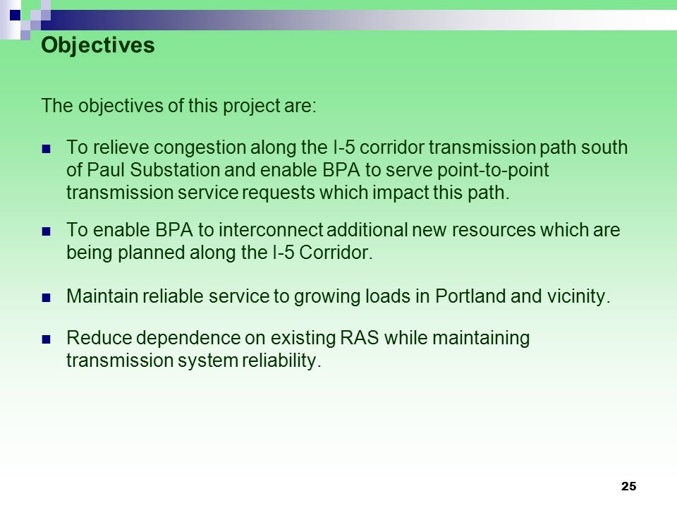 25 Objectives The objectives of this project are: To relieve congestion along the I-5 corridor transmission path south of Paul Substation and enable BPA to serve point-to-point transmission service requests which impact this path.