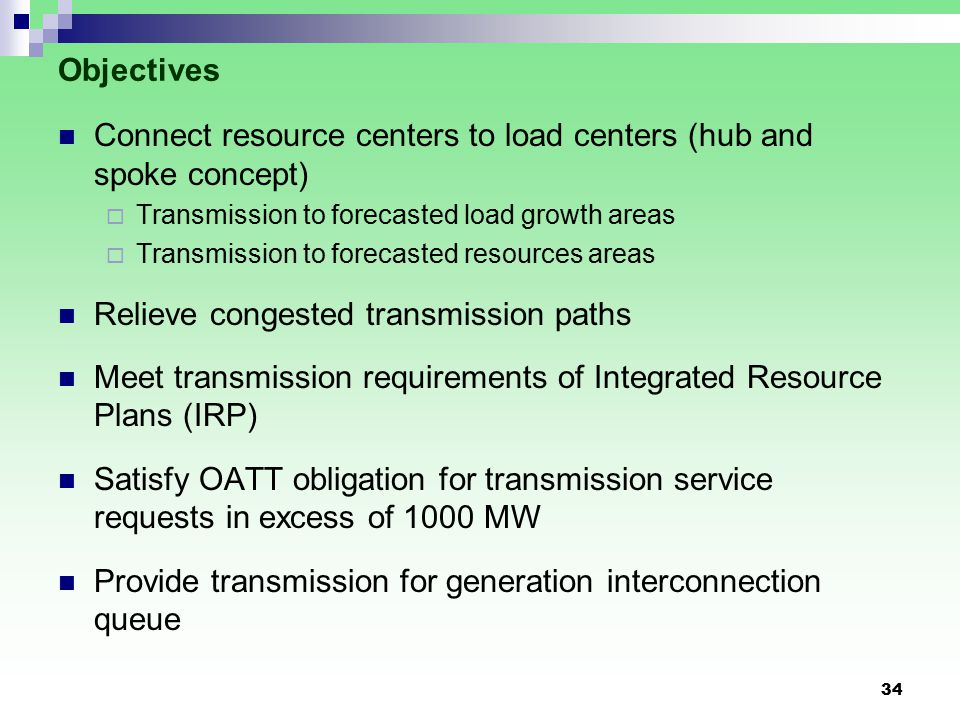 34 Objectives Connect resource centers to load centers (hub and spoke concept)  Transmission to forecasted load growth areas  Transmission to forecasted resources areas Relieve congested transmission paths Meet transmission requirements of Integrated Resource Plans (IRP) Satisfy OATT obligation for transmission service requests in excess of 1000 MW Provide transmission for generation interconnection queue