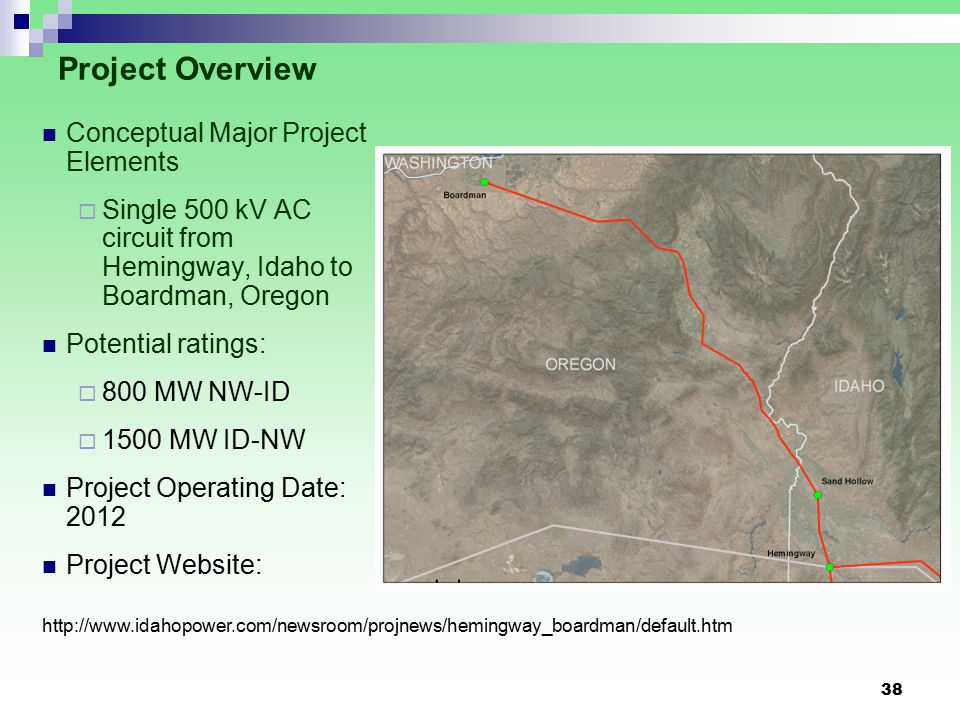 38 Project Overview Conceptual Major Project Elements  Single 500 kV AC circuit from Hemingway, Idaho to Boardman, Oregon Potential ratings:  800 MW NW-ID  1500 MW ID-NW Project Operating Date: 2012 Project Website: http://www.idahopower.com/newsroom/projnews/hemingway_boardman/default.htm