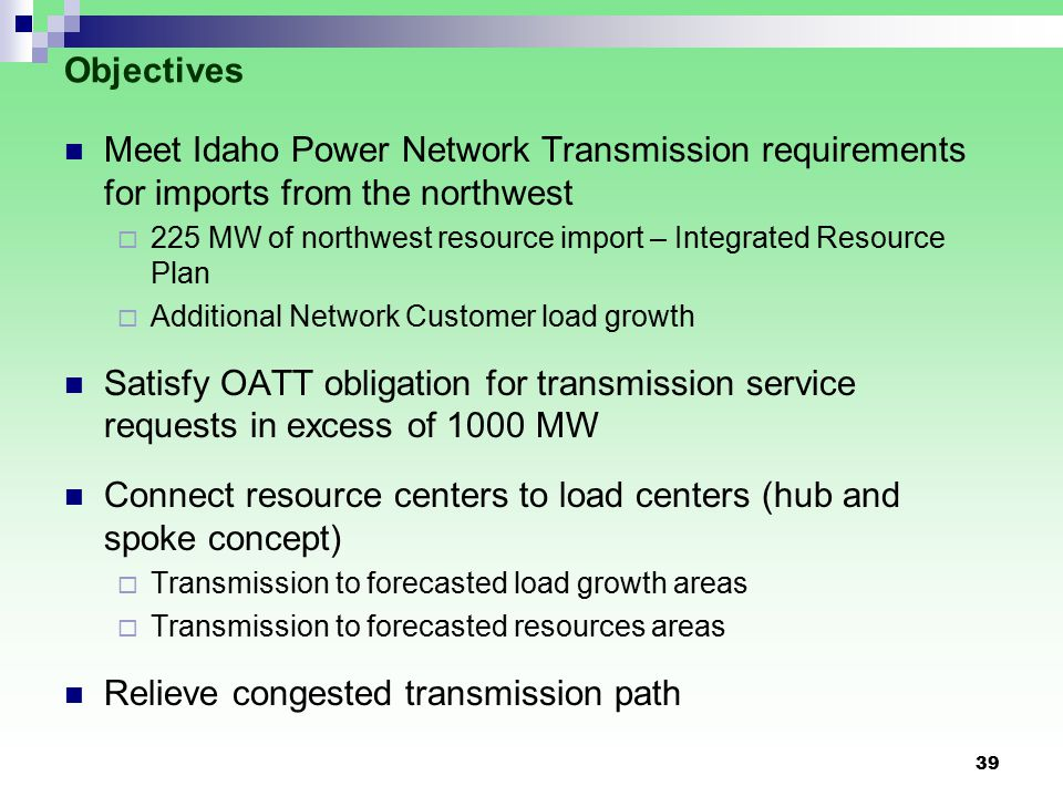 39 Objectives Meet Idaho Power Network Transmission requirements for imports from the northwest  225 MW of northwest resource import – Integrated Resource Plan  Additional Network Customer load growth Satisfy OATT obligation for transmission service requests in excess of 1000 MW Connect resource centers to load centers (hub and spoke concept)  Transmission to forecasted load growth areas  Transmission to forecasted resources areas Relieve congested transmission path