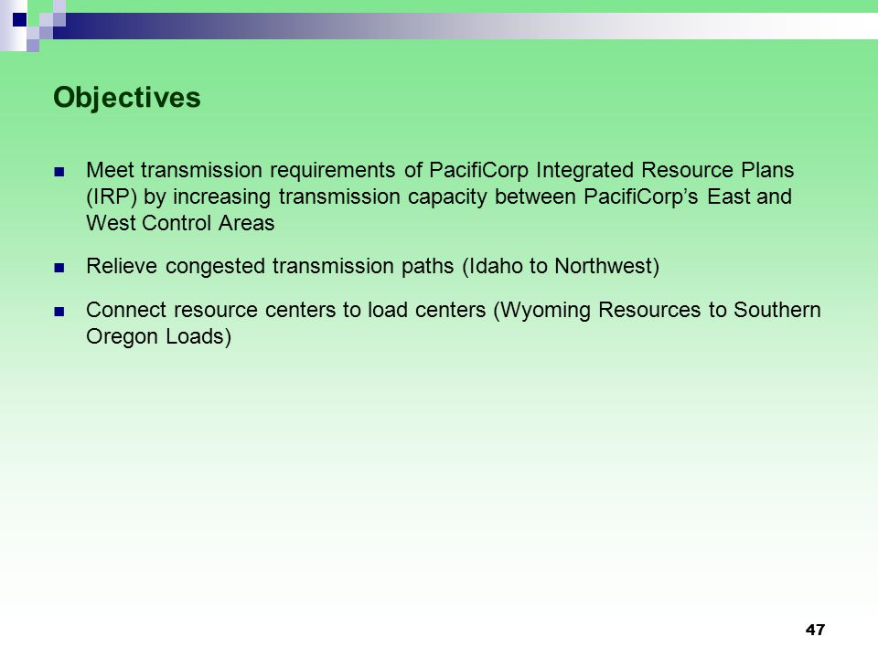 47 Objectives Meet transmission requirements of PacifiCorp Integrated Resource Plans (IRP) by increasing transmission capacity between PacifiCorp's East and West Control Areas Relieve congested transmission paths (Idaho to Northwest) Connect resource centers to load centers (Wyoming Resources to Southern Oregon Loads)