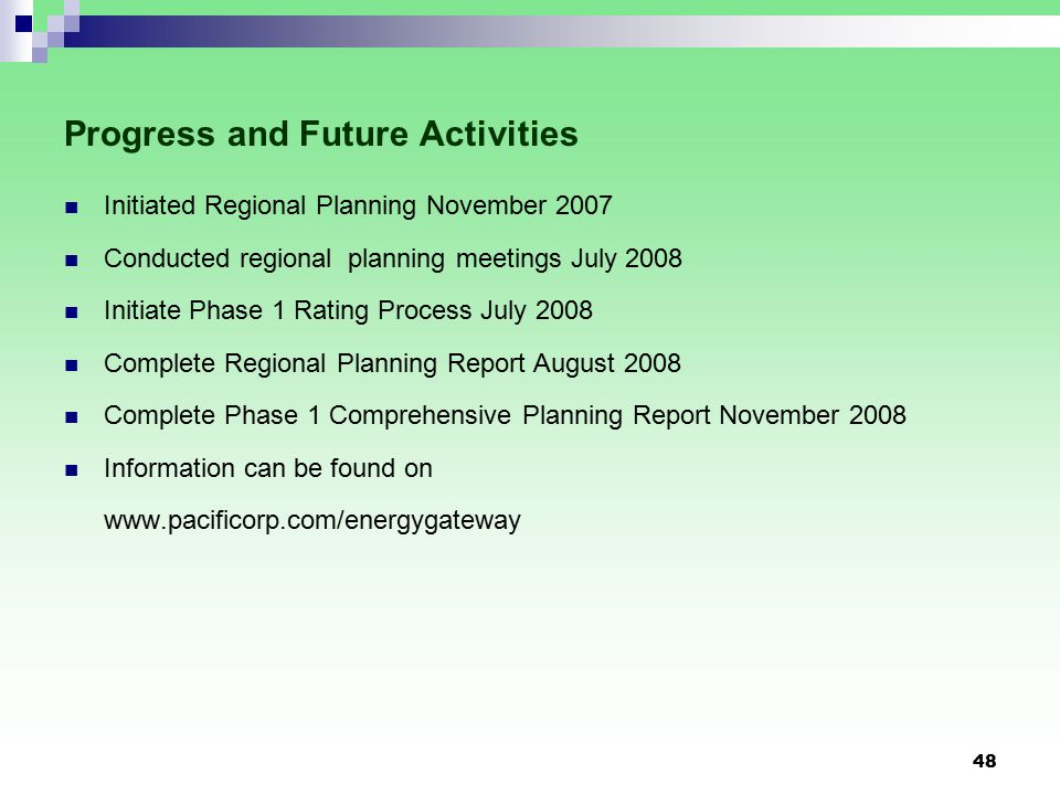 48 Progress and Future Activities Initiated Regional Planning November 2007 Conducted regional planning meetings July 2008 Initiate Phase 1 Rating Process July 2008 Complete Regional Planning Report August 2008 Complete Phase 1 Comprehensive Planning Report November 2008 Information can be found on www.pacificorp.com/energygateway